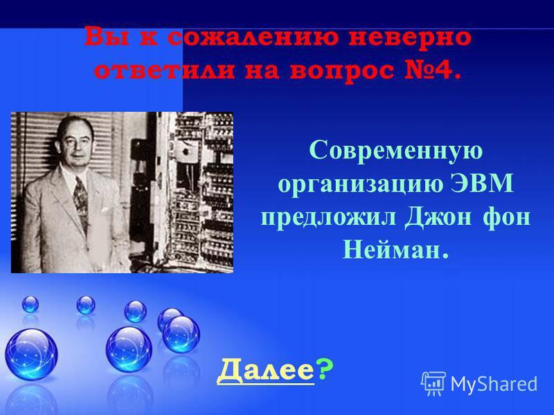 Далее Далее? Вы к сожалению неверно ответили на вопрос 4. Современную организацию ЭВМ предложил Джон ф он Нейман.