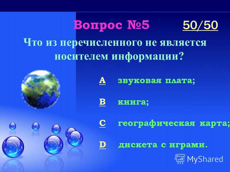 Вопрос 5 Что из перечисленного не является носителем информации? A звуковая плата; B книга; C географическая карта; D дискета с играми. 50/50