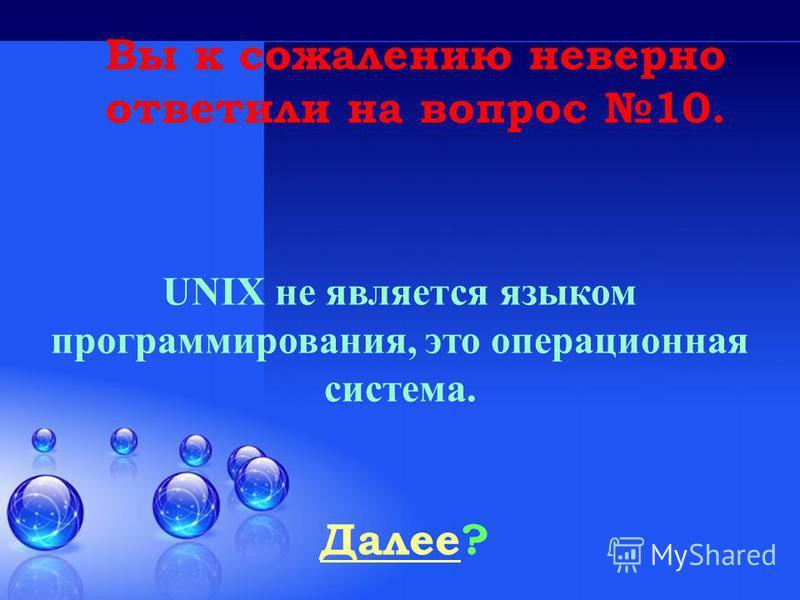 Далее Далее? Вы к сожалению неверно ответили на вопрос 10. UNIX не является языком программирования, это операционная система.