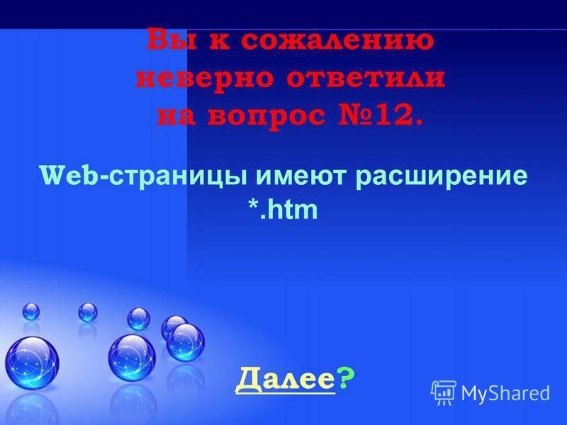 Далее Далее? Вы к сожалению неверно ответили на вопрос 12. Web -страницы имеют расширение *.htm