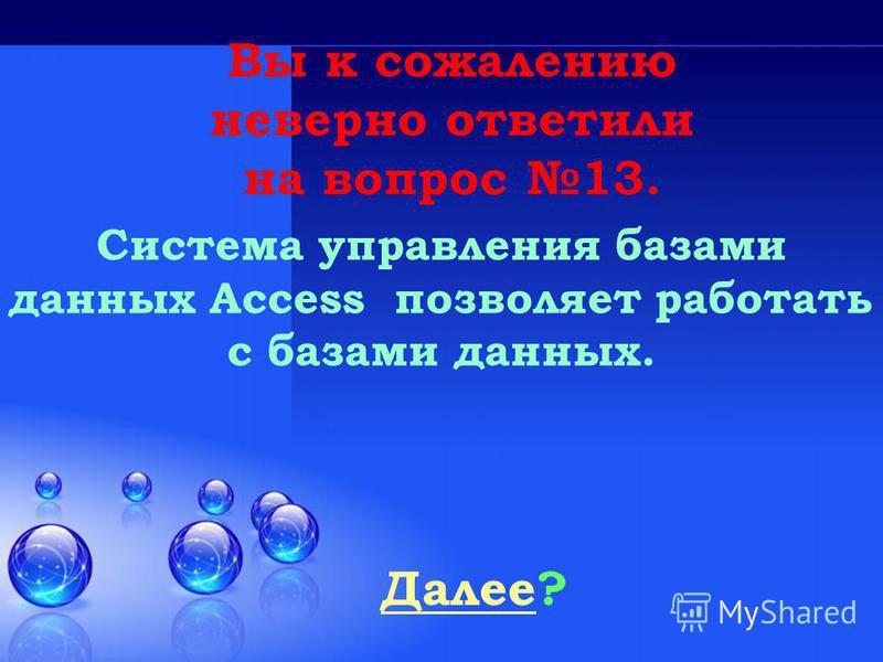 Далее Далее? Вы к сожалению неверно ответили на вопрос 13. Система управления базами данных Access позволяет работать с базами данных.