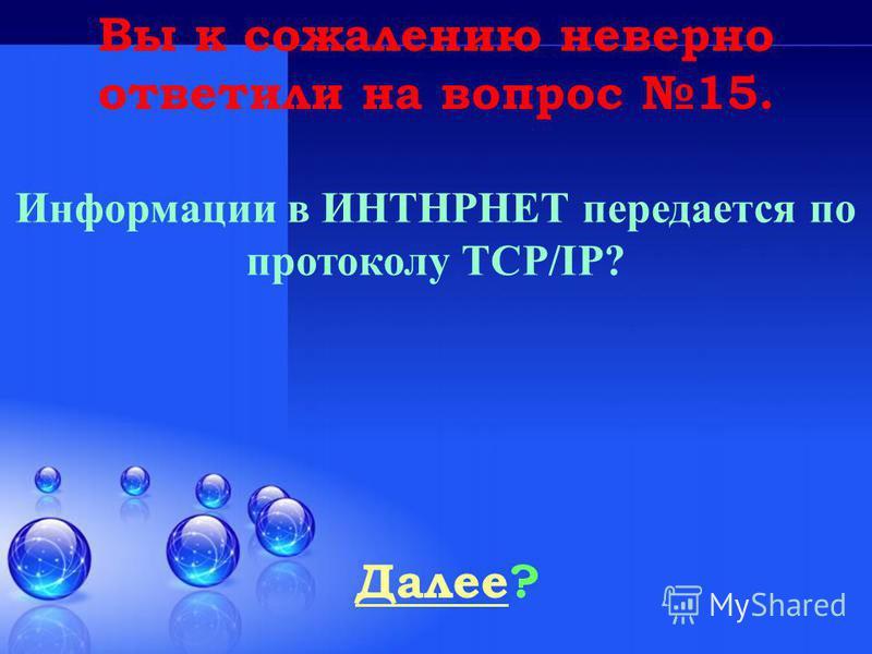 Далее Далее? Вы к сожалению неверно ответили на вопрос 15. Информации в ИНТНРНЕТ передается по протоколу TCP/IP?