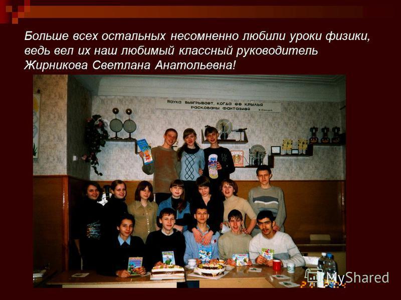 Больше всех остальных несомненно любили уроки физики, ведь вел их наш любимый классный руководитель Жирникова Светлана Анатольевна!