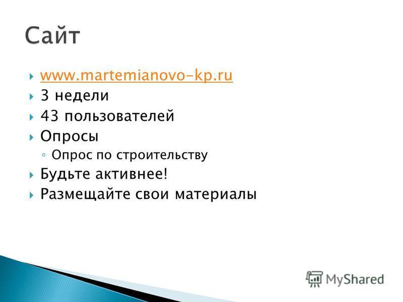 www.martemianovo-kp.ru 3 недели 43 пользователей Опросы Опрос по строительству Будьте активнее! Размещайте свои материалы