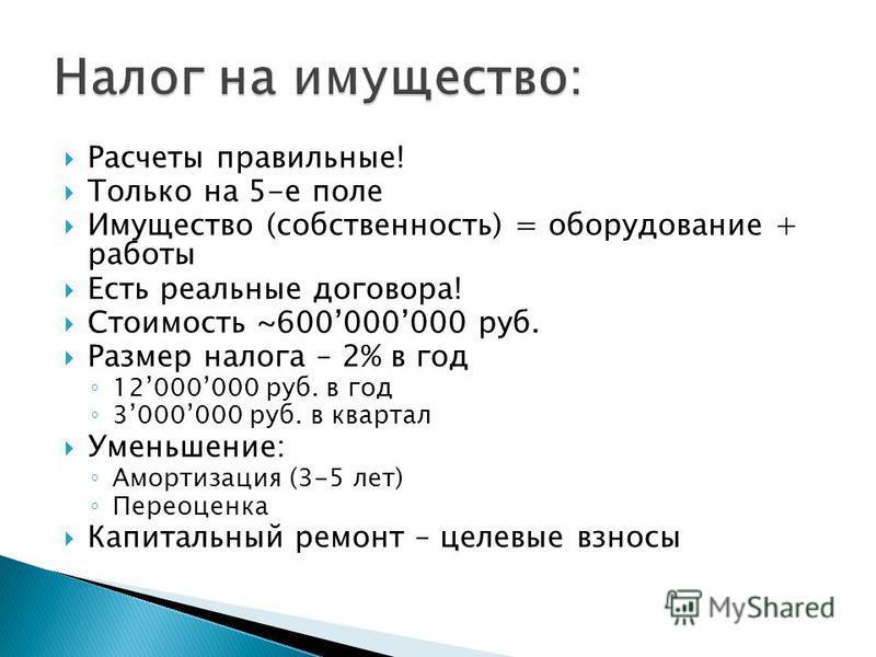 Расчеты правильные! Только на 5-е поле Имущество (собственность) = оборудование + работы Есть реальные договора! Стоимость ~600000000 руб. Размер налога – 2% в год 12000000 руб. в год 3000000 руб. в квартал Уменьшение: Амортизация (3-5 лет) Переоценк