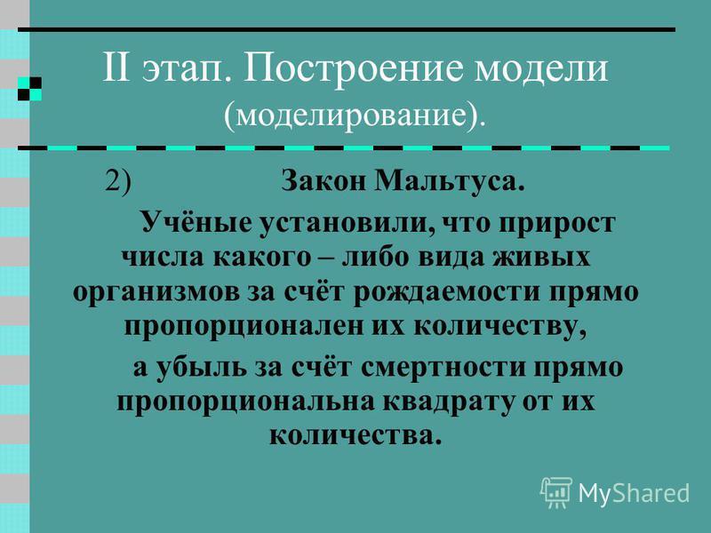 II этап. Построение модели (моделирование). 2) Закон Мальтуса. Учёные установили, что прирост числа какого – либо вида живых организмов за счёт рождаемости прямо пропорционален их количеству, а убыль за счёт смертности прямо пропорциональна квадрату