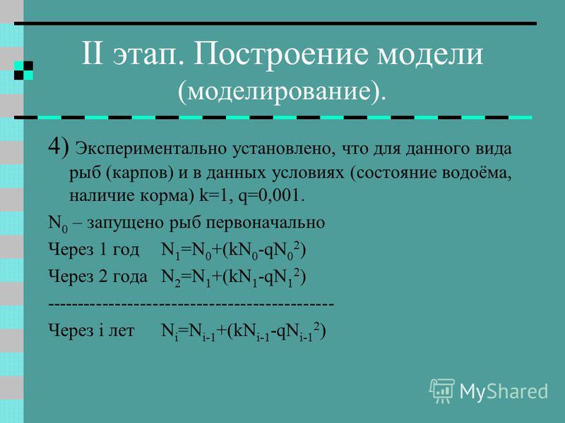 II этап. Построение модели (моделирование). 4) Экспериментально установлено, что для данного вида рыб (карпов) и в данных условиях (состояние водоёма, наличие корма) k=1, q=0,001. N 0 – запущено рыб первоначально Через 1 года 1 =N 0 +(kN 0 -qN 0 2 )