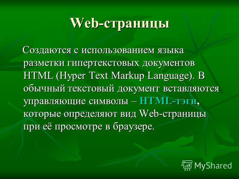 Web-страницы Создаются с использованием языка разметки гипертекстовых документов HTML (Hyper Text Markup Language). В обычный текстовый документ вставляются управляющие символы – HTML-тэги, которые определяют вид Web-страницы при её просмотре в брауз