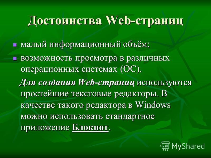 Достоинства Web-страниц малый информационный объём; малый информационный объём; возможность просмотра в различных операционных системах (ОС). возможность просмотра в различных операционных системах (ОС). Для создания Web-страниц используются простейш