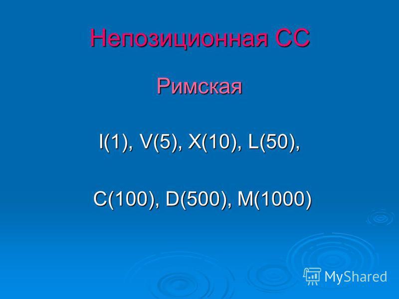 Непозиционная СС Римская I(1), V(5), X(10), L(50), C(100), D(500), M(1000) C(100), D(500), M(1000)