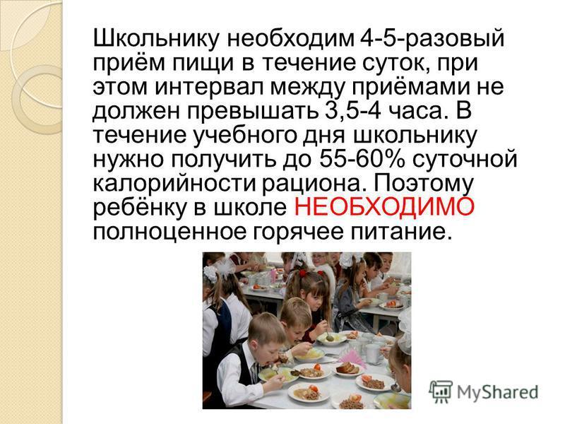 Школьнику необходим 4-5-разовый приём пищи в течение суток, при этом интервал между приёмами не должен превышать 3,5-4 часа. В течение учебного дня школьнику нужно получить до 55-60% суточной калорийности рациона. Поэтому ребёнку в школе НЕОБХОДИМО п