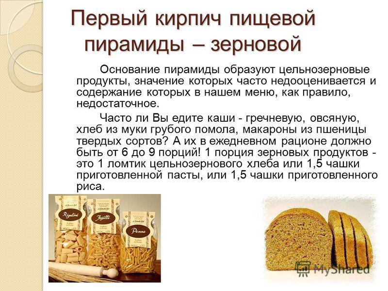 Первый кирпич пищевой пирамиды – зерновой Основание пирамиды образуют цельнозерновые продукты, значение которых часто недооценивается и содержание которых в нашем меню, как правило, недостаточное. Часто ли Вы едите каши - гречневую, овсяную, хлеб из
