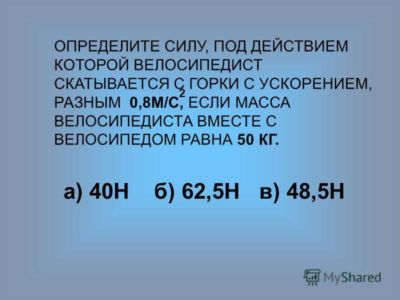 ОПРЕДЕЛИТЕ СИЛУ, ПОД ДЕЙСТВИЕМ КОТОРОЙ ВЕЛОСИПЕДИСТ СКАТЫВАЕТСЯ С ГОРКИ С УСКОРЕНИЕМ, РАЗНЫМ 0,8М/С, ЕСЛИ МАССА ВЕЛОСИПЕДИСТА ВМЕСТЕ С ВЕЛОСИПЕДОМ РАВНА 50 КГ. 2 а) 40Нб) 62,5Н в) 48,5Н