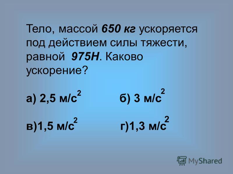 Тело, массой 650 кг ускоряется под действием силы тяжести, равной 975H. Каково ускорение? а) 2,5 м/с б) 3 м/с в)1,5 м/с г)1,3 м/с 2 2 2 2