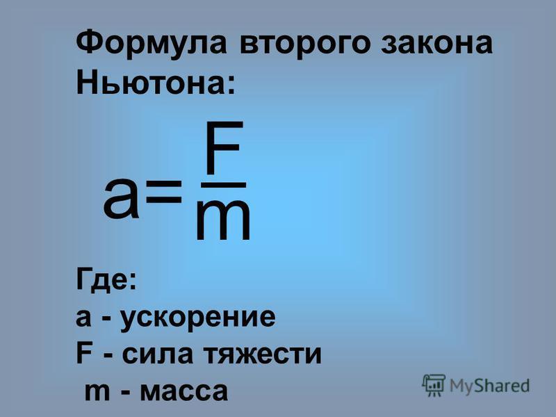 Формула второго закона Ньютона: а= F m Где: а - ускорение F - сила тяжести m - масса