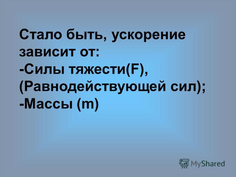 Cтало быть, ускорение зависит от: -Силы тяжести(F), (Равнодействующей сил); -Массы (m)
