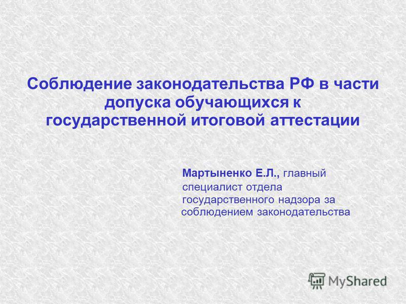 Соблюдение законодательства РФ в части допуска обручающихся к государственной итоговой аттестации Мартыненко Е.Л., главный специалист отдела государственного надзора за соблюдением законодательства