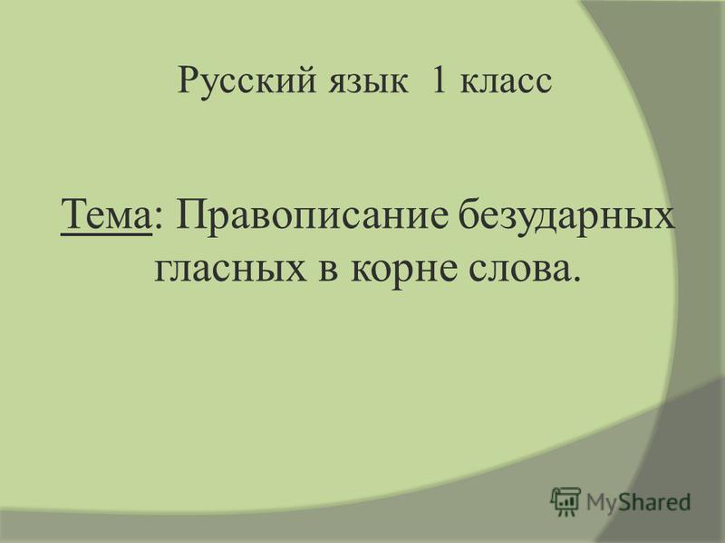 Тема: Правописание безударных гласных в корне словва. Русcкий язык 1 класс