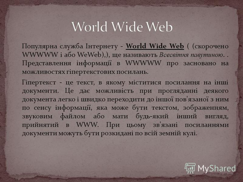 Популярна служба Інтернету - World Wide Web ( (скорочено WWWWW і або WeWeb),), ще називають Всесвітня павутиною.. Представлення інформації в WWWWW про засновано на можливостях гіпертекстових посилань. Гіпертекст - це текст, в якому міститися посиланн