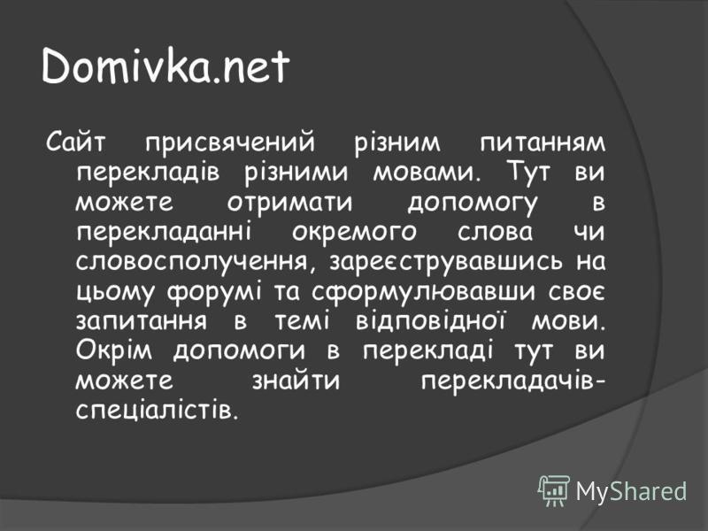 Domivka.net Сайт присвячений різним питанням перекладів різними мовами. Тут ви можете отримати допомогу в перекладанні окремого слова чи словосполучення, зареєструвавшись на цьому форумі та сформулювавши своє запитання в темі відповідної мови. Окрім