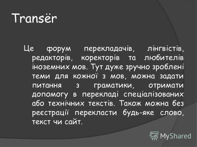 Transёr Це форум перекладачів, лінгвістів, редакторів, коректорів та любителів іноземних мов. Тут дуже зручно зроблені теми для кожної з мов, можна задати питання з граматики, отримати допомогу в перекладі спеціалізованих або технічних текстів. Також