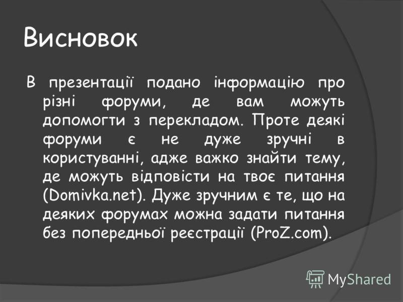 Висновок В презентації подано інформацію про різні форуми, де вам можуть допомогти з перекладом. Проте деякі форуми є не дуже зручні в користуванні, адже важко знайти тему, де можуть відповісти на твоє питання (Domivka.net). Дуже зручним є те, що на
