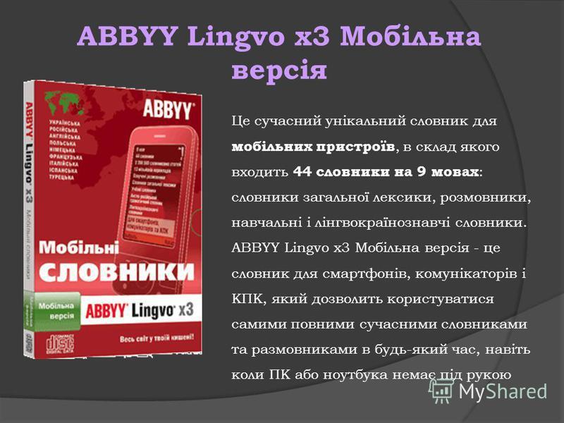 ABBYY Lingvo x3 Мобільна версія Це сучасний унікальний словник для мобільних пристроїв, в склад якого входить 44 словники на 9 мовах : словники загальної лексики, розмовники, навчальні і лінгвокраїнознавчі словники. ABBYY Lingvo x3 Мобільна версія -