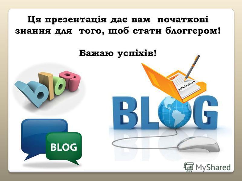 Ця презентація дає вам початкові знання для того, щоб стати блоггером! Бажаю успіхів!