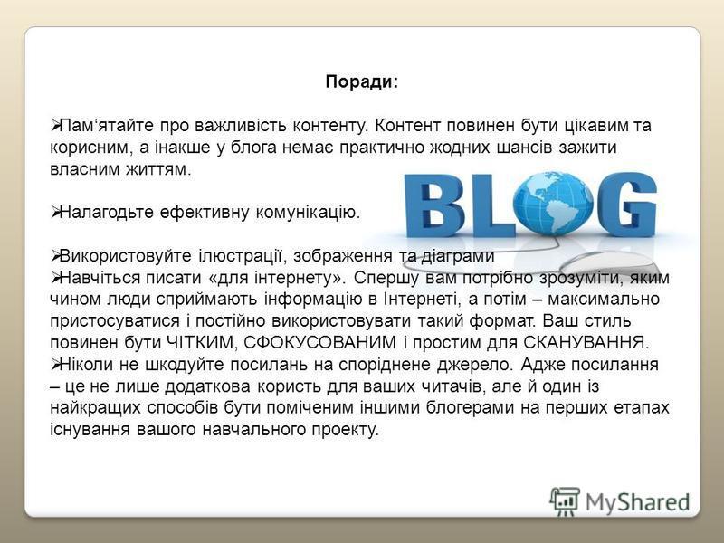 Поради: Памятайте про важливість контенту. Контент повинен бути цікавим та корисним, а інакше у блога немає практично жодних шансів зажити власним життям. Налагодьте ефективну комунікацію. Використовуйте ілюстрації, зображення та діаграми Навчіться п