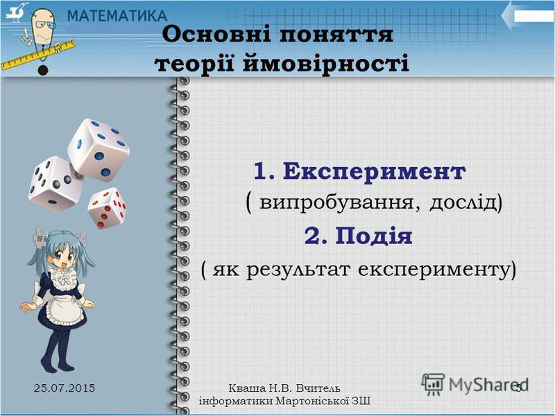 Основні поняття теорії ймовірності 1.Експеримент ( випробування, дослід) 2.Подія ( як результат експерименту) 25.07.20155Кваша Н.В. Вчитель інформатики Мартоніської ЗШ