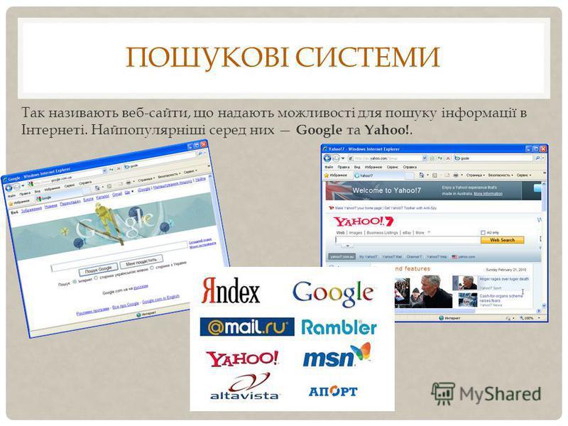 ПОШУКОВІ СИСТЕМИ Так називають веб-сайти, що надають можливості для пошуку інформації в Інтернеті. Найпопулярніші серед них Google та Yahoo!.