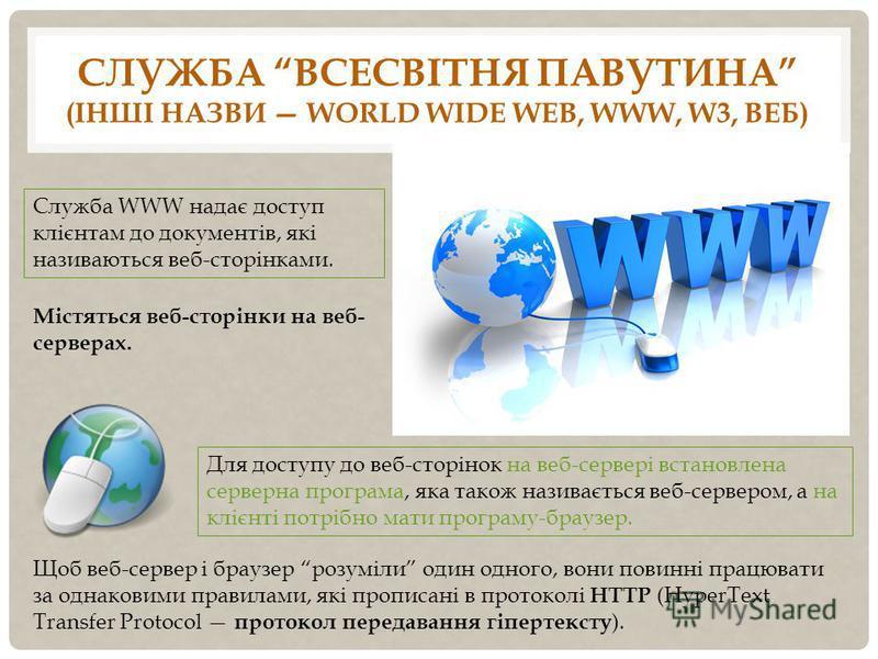 СЛУЖБА ВСЕСВІТНЯ ПАВУТИНА (ІНШІ НАЗВИ WORLD WIDE WEB, WWW, W3, ВЕБ) Служба WWW надає доступ клієнтам до документів, які називаються веб-сторінками. Містяться веб-сторінки на веб- серверах. Для доступу до веб-сторінок на веб-сервері встановлена сервер