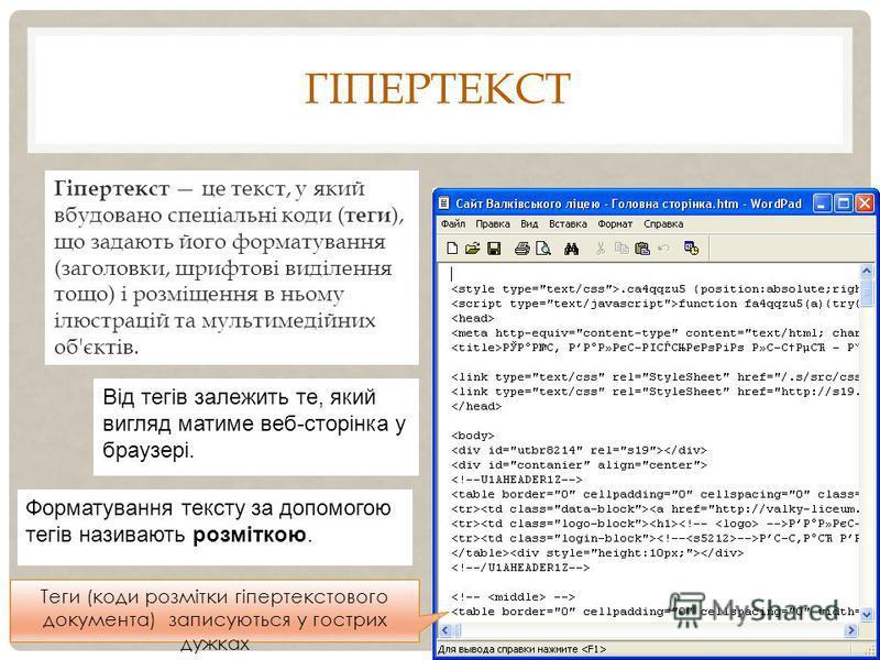 ГІПЕРТЕКСТ Гіпертекст це текст, у який вбудовано спеціальні коди ( теги ), що задають його форматування (заголовки, шрифтові виділення тощо) і розміщення в ньому ілюстрацій та мультимедійних об'єктів. Від тегів залежить те, який вигляд матиме веб-сто