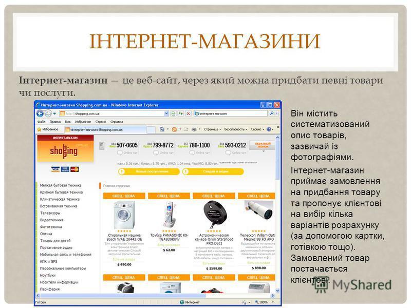 ІНТЕРНЕТ-МАГАЗИНИ Інтернет-магазин це веб-сайт, через який можна придбати певні товари чи послуги. Він містить систематизований опис товарів, зазвичай із фотографіями. Інтернет-магазин приймає замовлення на придбання товару та пропонує клієнтові на в