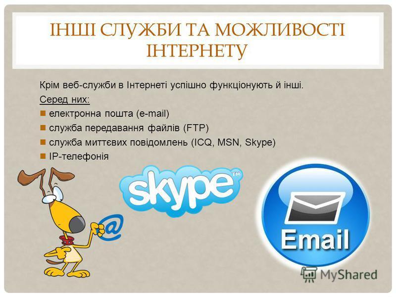 ІНШІ СЛУЖБИ ТА МОЖЛИВОСТІ ІНТЕРНЕТУ Крім веб-служби в Інтернеті успішно функціонують й інші. Серед них: електронна пошта (e-mail) служба передавання файлів (FTP) служба миттєвих повідомлень (ICQ, MSN, Skype) IP-телефонія