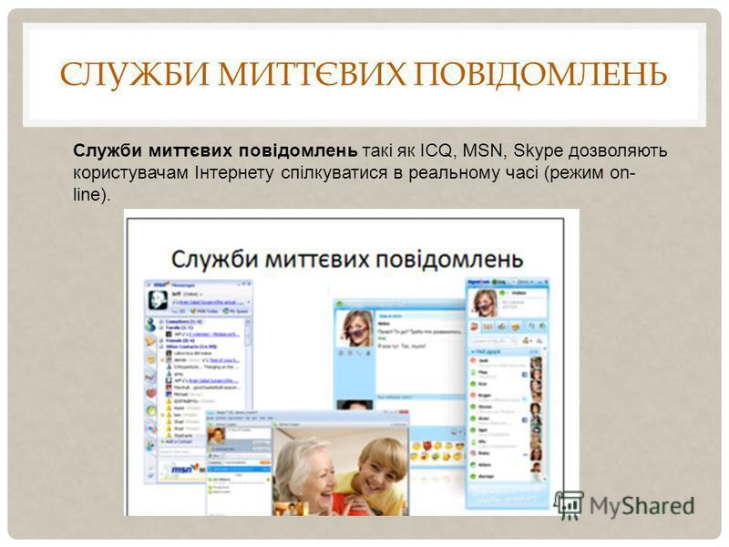 СЛУЖБИ МИТТЄВИХ ПОВІДОМЛЕНЬ Служби миттєвих повідомлень такі як ICQ, MSN, Skype дозволяють користувачам Інтернету спілкуватися в реальному часі (режим on- line).