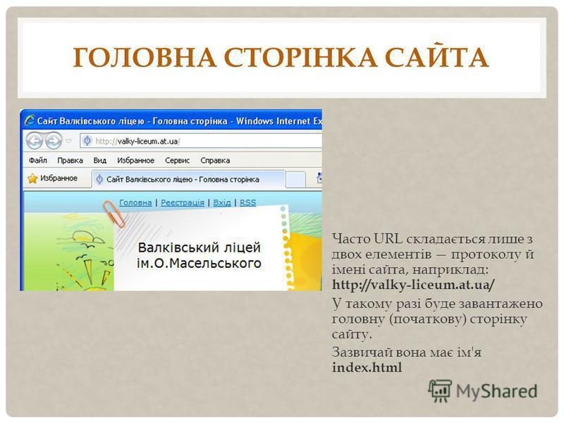 ГОЛОВНА СТОРІНКА САЙТА Часто URL складається лише з двох елементів протоколу й імені сайта, наприклад: http://valky-liceum.at.ua/ У такому разі буде завантажено головну (початкову) сторінку сайту. Зазвичай вона має ім'я index.html
