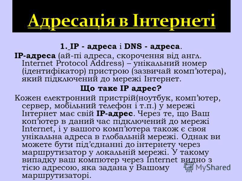 1. IP - адреса і DNS - адреса. ІP-адреса (ай-пі адреса, скорочення від англ. Internet Protocol Address) – унікальний номер (ідентифікатор) пристрою (зазвичай компютера), який підключений до мережі Інтернет. Що таке IP адрес? Кожен електронний пристрі