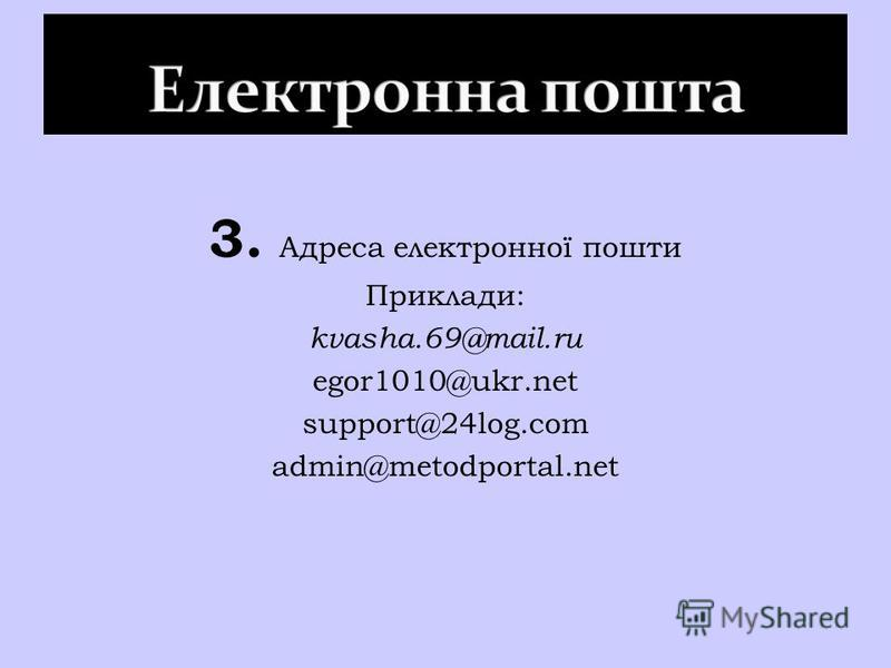 3. Адреса електронної пошти Приклади: kvasha.69@mail.ru egor1010@ukr.net support@24log.com admin@metodportal.net