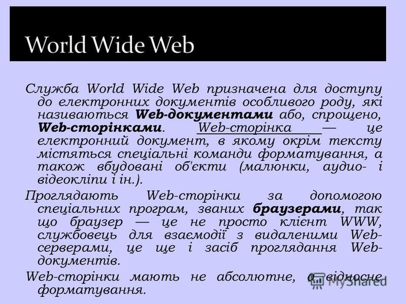Служба World Wide Web призначена для доступу до електронних документів особливого роду, які називаються Web-документами або, спрощено, Web-сторінками. Web-сторінка це електронний документ, в якому окрім тексту містяться спеціальні команди форматуванн