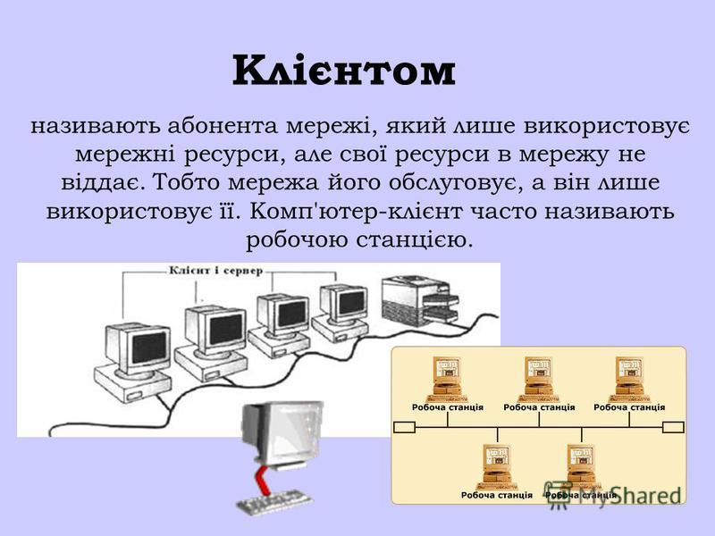 Клієнтом називають абонента мережі, який лише використовує мережні ресурси, але свої ресурси в мережу не віддає. Тобто мережа його обслуговує, а він лише використовує її. Комп'ютер-клієнт часто називають робочою станцією.