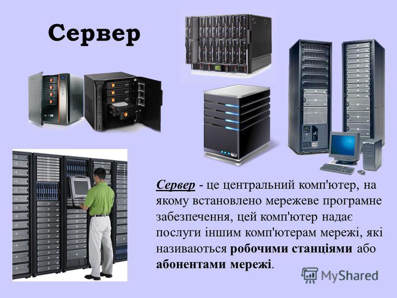 Сервер Сервер - це центральний комп'ютер, на якому встановлено мережеве програмне забезпечення, цей комп'ютер надає послуги іншим комп'ютерам мережі, які називаються робочими станціями або абонентами мережі.