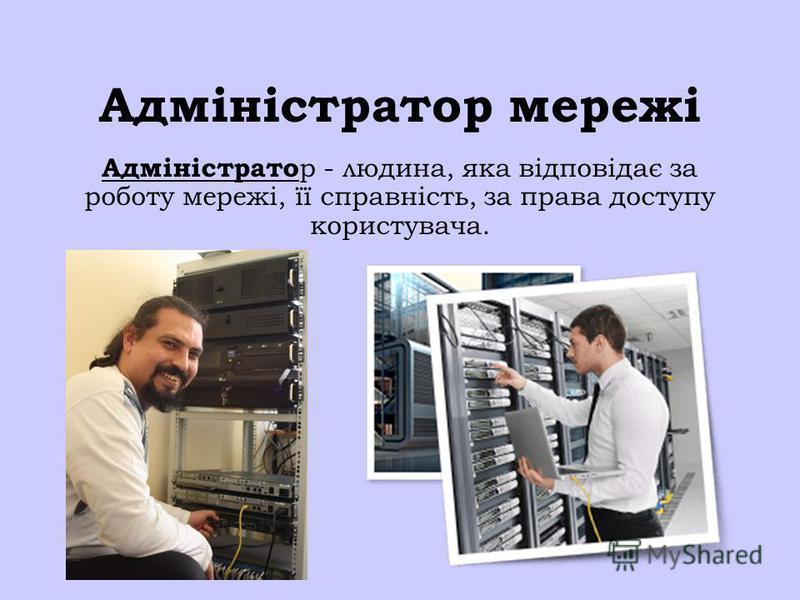 Адміністратор мережі Адміністрато р - людина, яка відповідає за роботу мережі, її справність, за права доступу користувача.