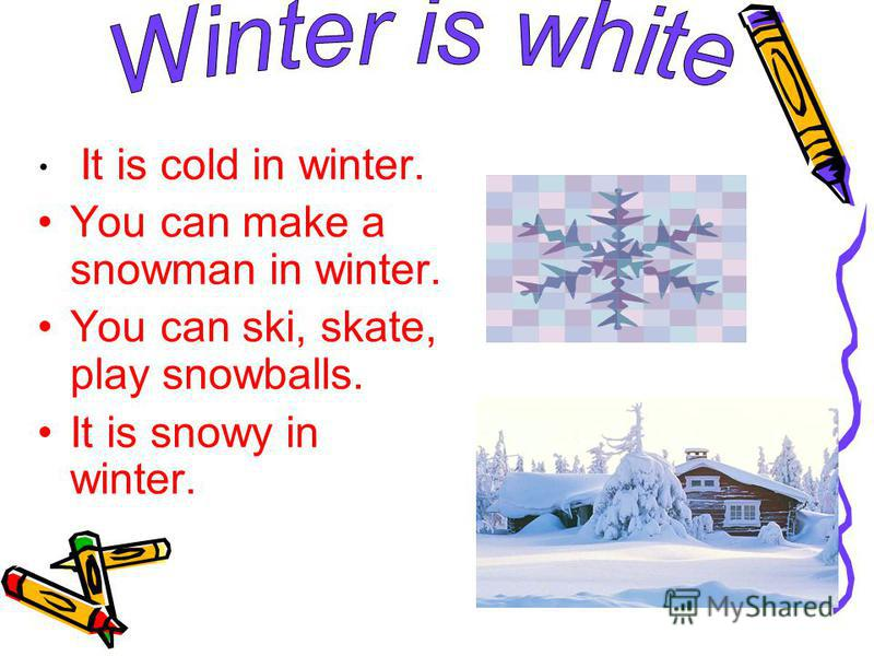 It is cold in winter. You can make a snowman in winter. You can ski, skate, play snowballs. It is snowy in winter.