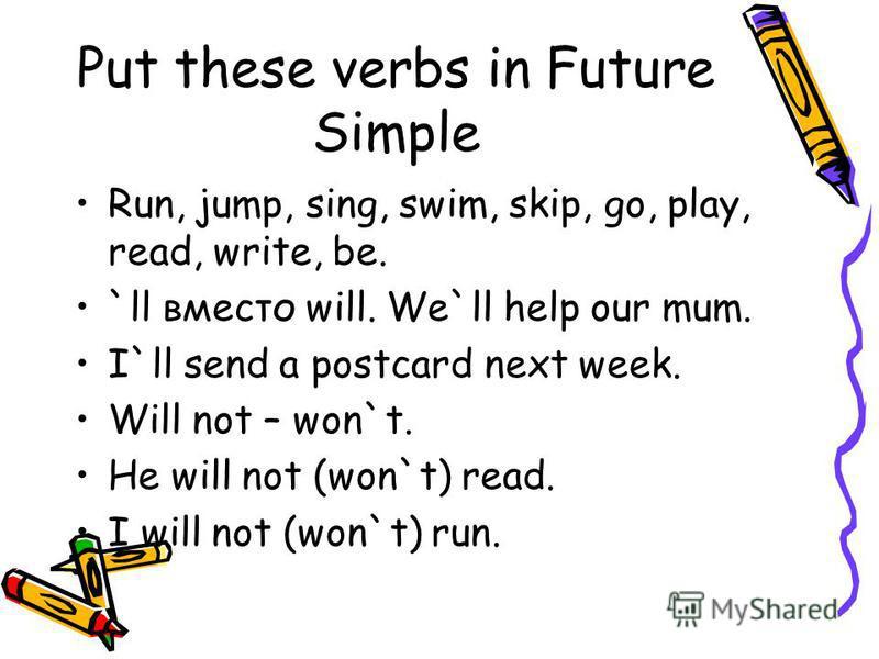Put these verbs in Future Simple Run, jump, sing, swim, skip, go, play, read, write, be. `ll вместо will. We`ll help our mum. I`ll send a postcard next week. Will not – won`t. He will not (won`t) read. I will not (won`t) run.
