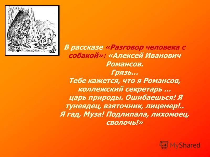 В рассказе «Разговор человека с собакой»: «Алексей Иванович Романсов. Грязь… Тебе кажется, что я Романсов, коллежский секретарь … царь природы. Ошибаешься! Я тунеядец, взяточник, лицемер!.. Я гад, Муза! Подлипала, лихомоец, сволочь!»