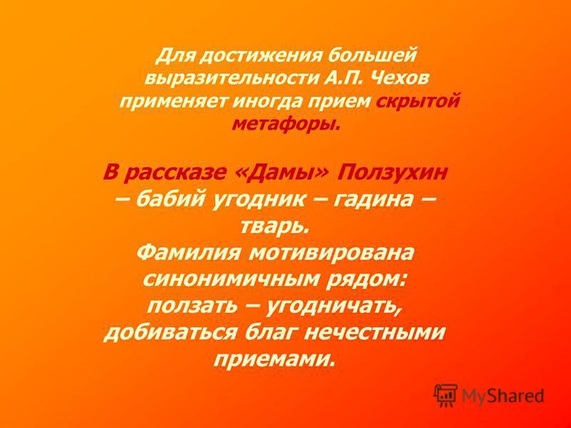 Для достижения большей выразительности А.П. Чехов применяет иногда прием скрытой метафоры. В рассказе «Дамы» Ползухин – бабий угодник – гадина – тварь. Фамилия мотивирована синонимичным рядом: ползать – угодничать, добиваться благ нечестными приемами