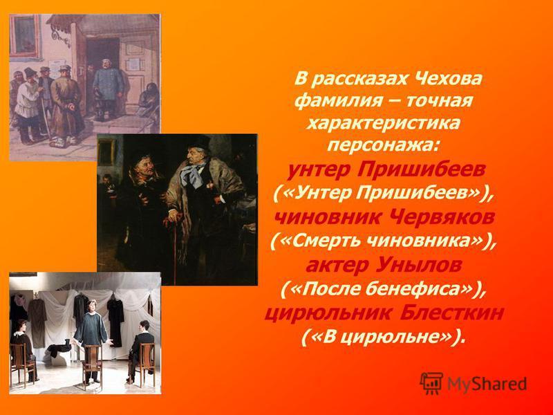 В рассказах Чехова фамилия – точная характеристика персонажа: унтер Пришибеев («Унтер Пришибеев»), чиновник Червяков («Смерть чиновника»), актер Унылов («После бенефиса»), цирюльник Блесткин («В цирюльне»).