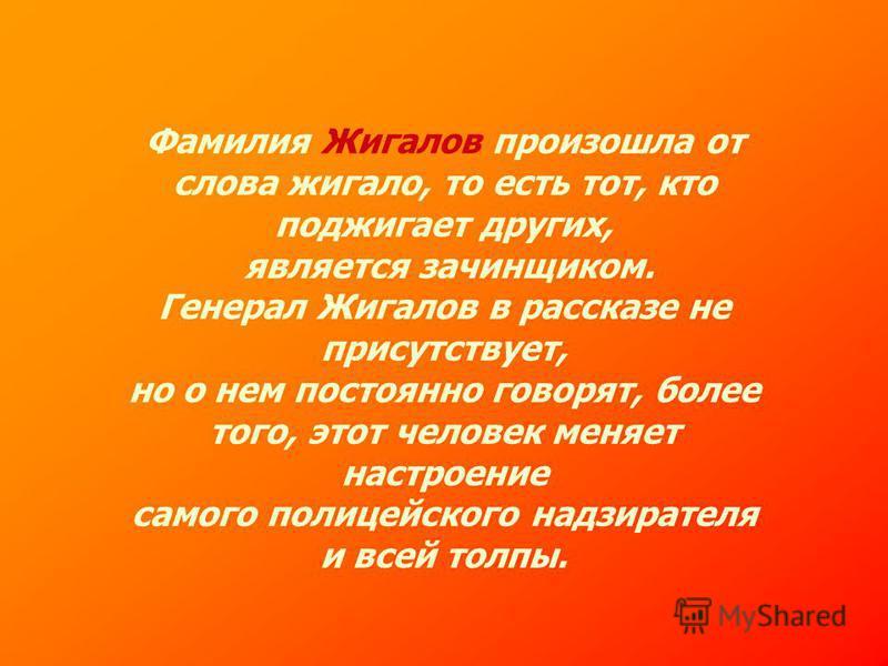 Фамилия Жигалов произошла от слова жигало, то есть тот, кто поджигает других, является зачинщиком. Генерал Жигалов в рассказе не присутствует, но о нем постоянно говорят, более того, этот человек меняет настроение самого полицейского надзирателя и вс