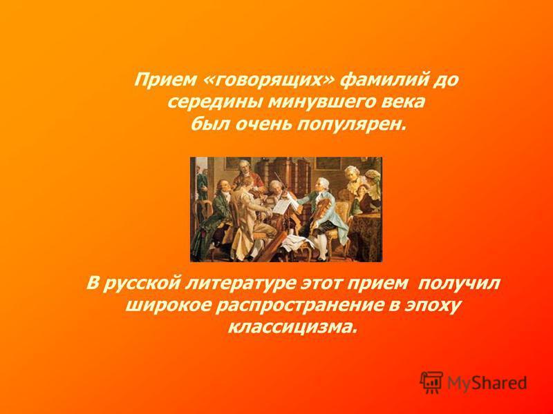 Прием «говорящих» фамилий до середины минувшего века был очень популярен. В русской литературе этот прием получил широкое распространение в эпоху классицизма.